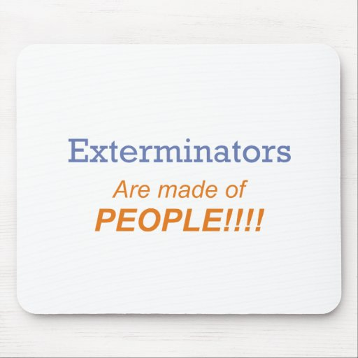 Exterminators are made of people!!! mouse pads