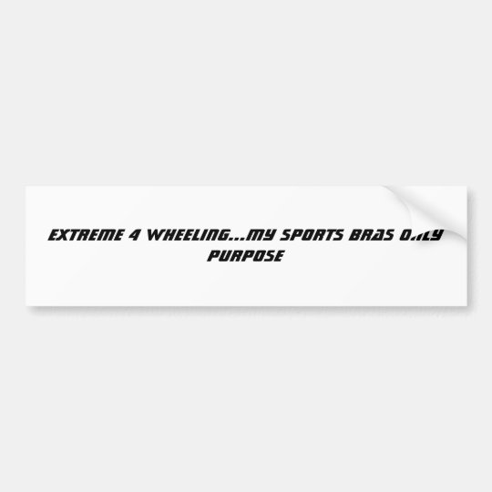 EXTREME 4 WHEELING...MY SPORTS BRAS ONLY PURPOSE BUMPER STICKER