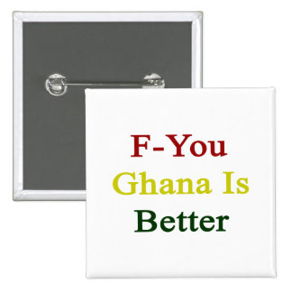 F You Ghana Is Better Pinback Buttons
