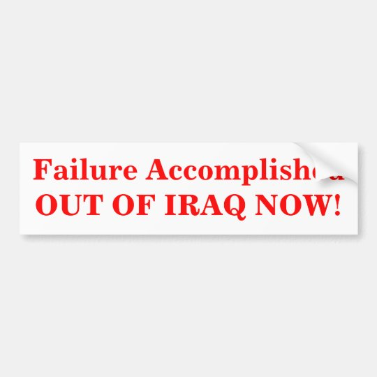 Failure Accomplished OUT OF IRAQ NOW! Bumper Sticker