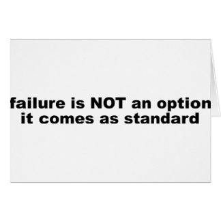 Failure is not an options, it comes as standard. card