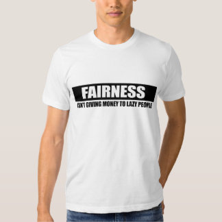 FAIRNESS - ISNT GIVING MONEY TO LAZY PEOPLE TEES