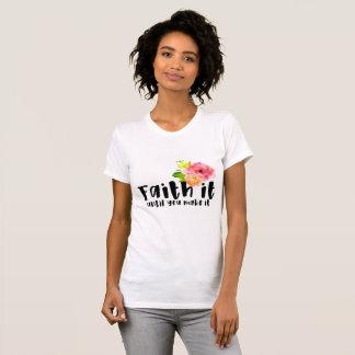Faith It Until You Make It T-Shirt