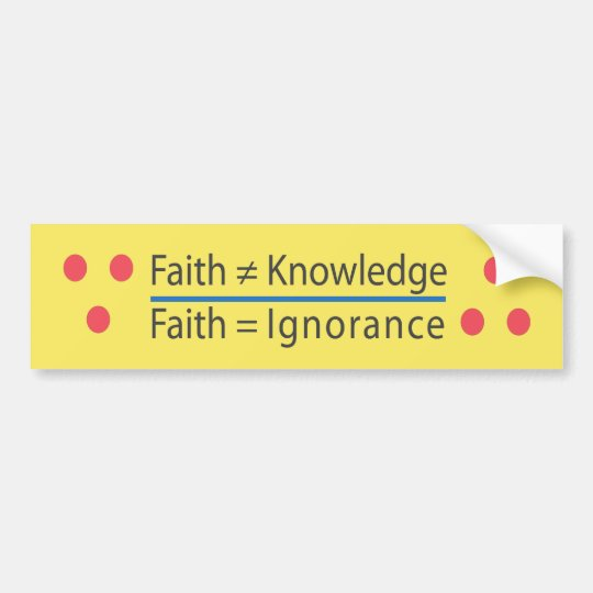 ∵ Faith ≠ Knowledge ∴ Faith = Ignorance Bumper Sticker