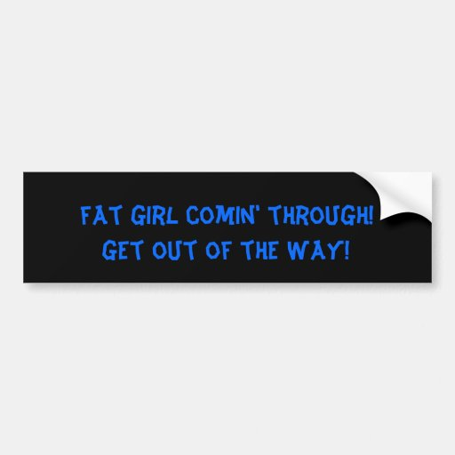 fat girl comin' through!, get out of the way! bumper stickers