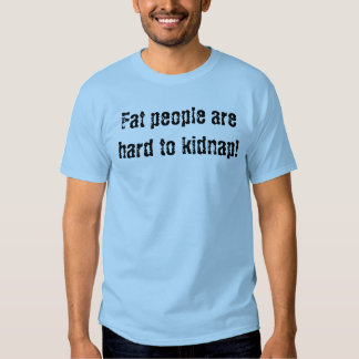 Fat people are hard to kidnap! shirts