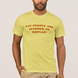 Fat people are harder to kidnap! T-Shirt