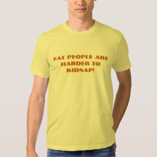Fat people are harder to kidnap! tshirt