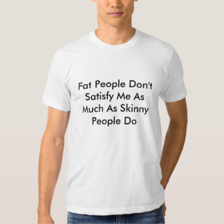 Fat People Don't Satisfy Me As Much As Skinny P... Tee Shirts