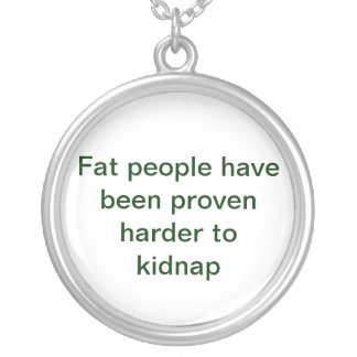 Fat people have been proven harder to kidnap round pendant necklace