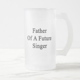 Father Of A Future Singer Beer Mugs
