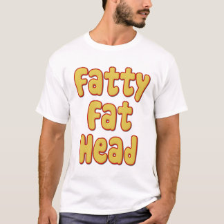 Fatty Fat Head T-Shirt