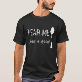 Fear Me, I have a spoon! T-Shirt