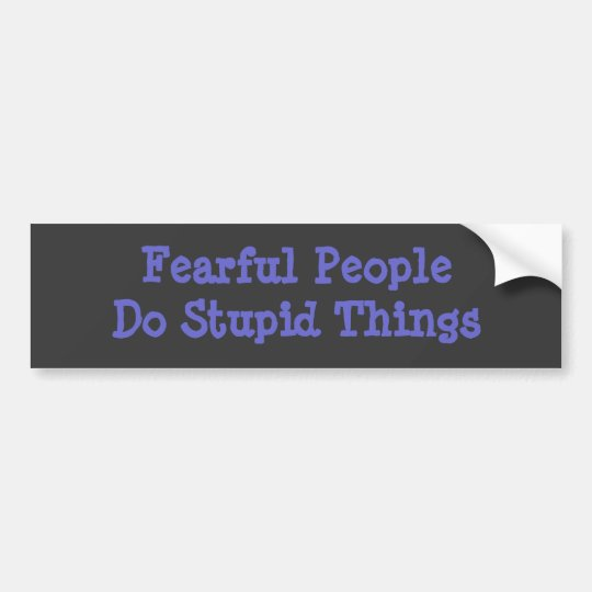 Fearful People Do Stupid Things BumperSticker Bumper Sticker