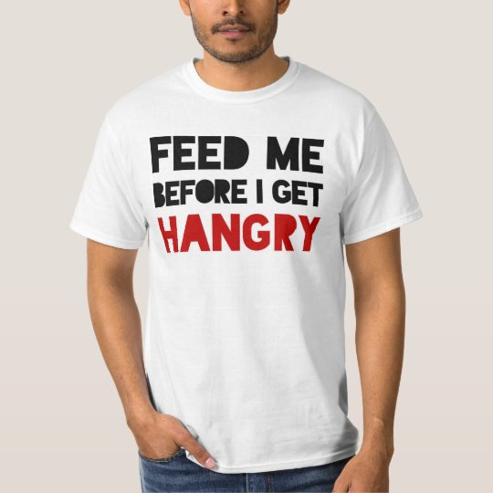 Feed Me Before I Get HANGRY T-Shirt