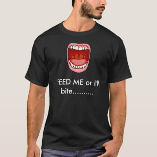 Feed ME or I'll bite B6 T-Shirt