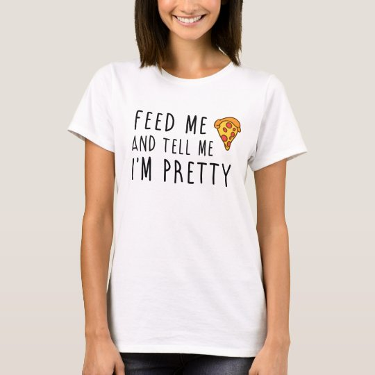 Feed Me Pizza And Tell Me I'm Pretty