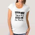 Feed me tacos and tell me I'm pretty funny saying Maternity T-Shirt