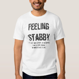 Feeling  stabby., But I don't have a knife, so ... Tee Shirts