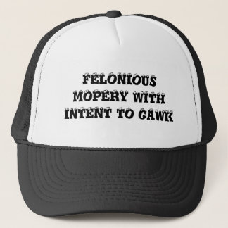 Felonious Mopery With Intent To Gawk Trucker Hat