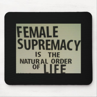 FEMALE SUPREMACY IS THE NATURAL ORDER OF LIFE MOUSE MAT