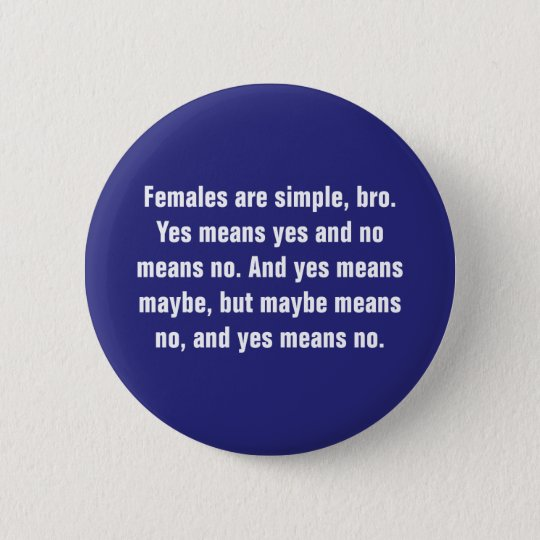 Females Are Simple, Bro. Yes Means … 6 Cm Round Badge