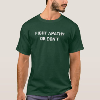 Fight Apathy or Don't T-Shirt