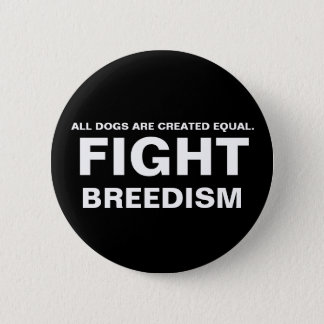 FIGHT  BREEDISM - ALL DOGS ARE CREATED EQUAL. 6 CM ROUND BADGE