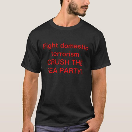 Fight domestic terrorism Crush the Tea Party! T-Shirt