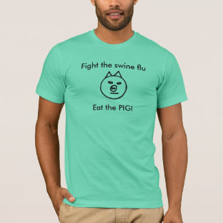 Fight the swine flu  - eat the pig T-Shirt