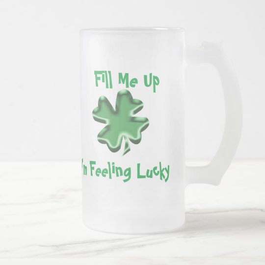 Fill Me Up, I'm Feeling Lucky Frosted Glass Beer Mug
