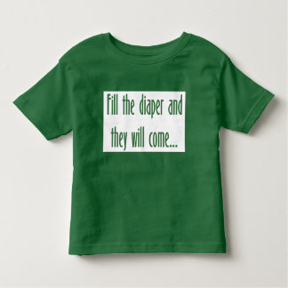 Fill the Diaper and They will Come... Toddler T-Shirt