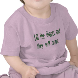 Fill the Diaper and They will Come T-shirts