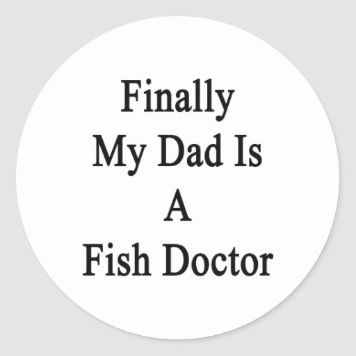 Finally My Dad Is A Fish Doctor Round Stickers