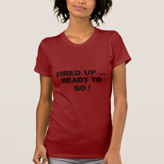 FIRED UP ..., READY TO GO ! T SHIRTS