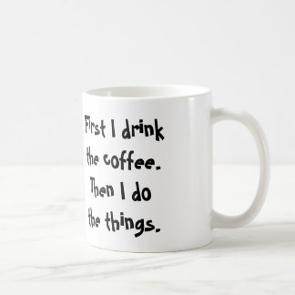 First I drink the coffee. Then I do  the things. Coffee Mug
