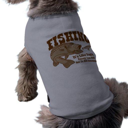 Fishing: It's like Yoga, except you kill something Pet Shirt