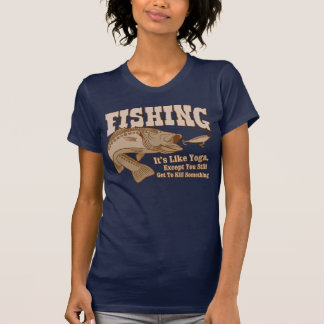 Fishing: It's like Yoga, except you kill something T-shirts