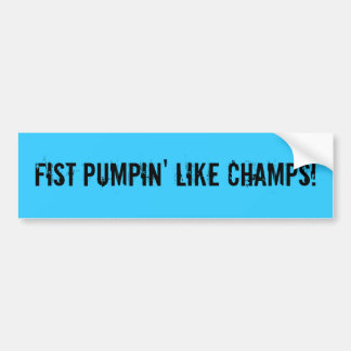 FIST PUMPIN' LIKE CHAMPS! BUMPER STICKER