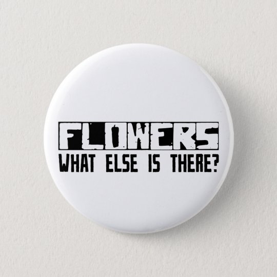 Flowers What Else Is There? 6 Cm Round Badge