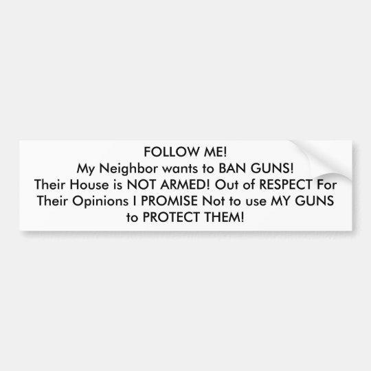 FOLLOW ME! My Neighbour wants to BAN GUNS! Bumper Sticker