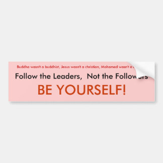 Follow the Leaders,  Not the Followers, BE YOUR... Bumper Sticker