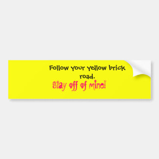 Follow your yellow brick road.  , Stay off of m... Bumper Sticker