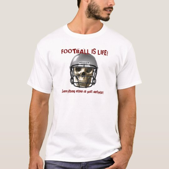 Football is LifeEverything else is just details T-Shirt