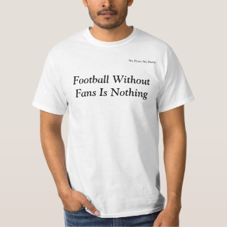 Football Without Fans Is Nothing/No Pyro No Party Tee Shirts
