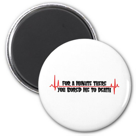 For A Minute There You Bored Me To Death 6 Cm Round Magnet