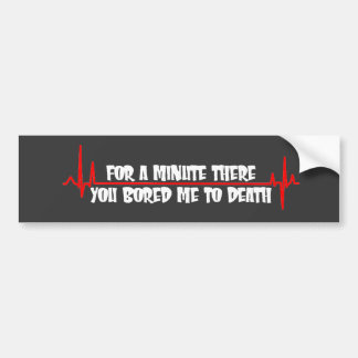 For a Minute There You Bored Me To Death Bumper Sticker