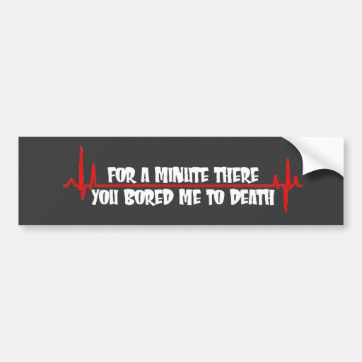 For a Minute There You Bored Me To Death Bumper Stickers