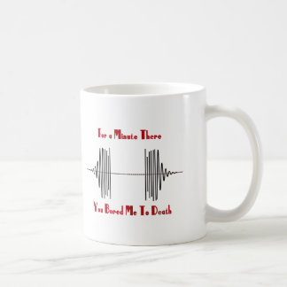 For A Minute There, You Bored Me To Death Coffee Mug