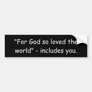"""For God so loved the world"" - includes you. Car Bumper Sticker"